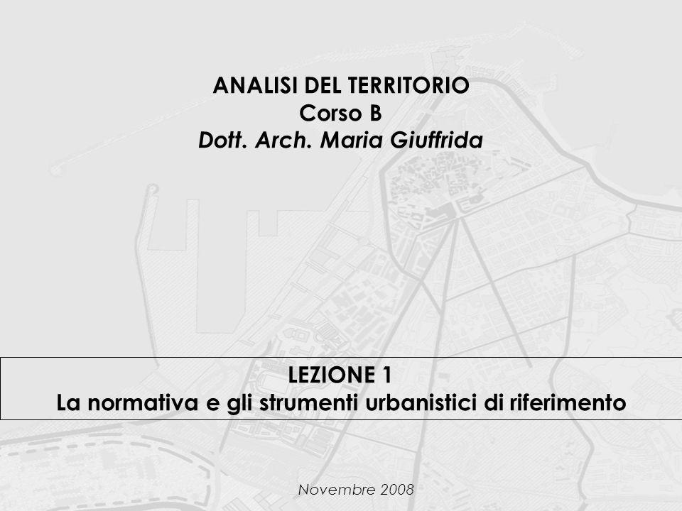 ANALISI DEL TERRITORIO Corso B Dott. Arch. Maria Giuffrida LEZIONE 1 La normativa e gli strumenti urbanistici di riferimento Novembre 2008