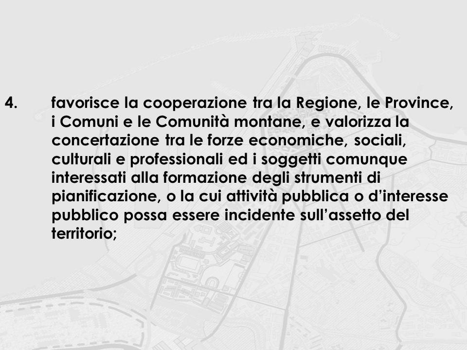 4.favorisce la cooperazione tra la Regione, le Province, i Comuni e le Comunità montane, e valorizza la concertazione tra le forze economiche, sociali