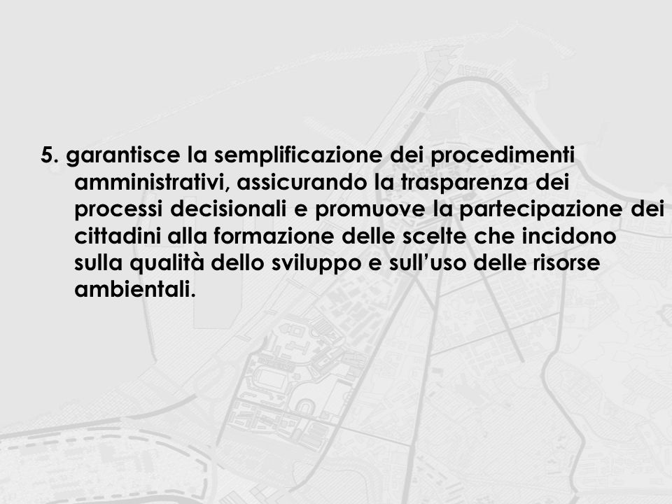 5.garantisce la semplificazione dei procedimenti amministrativi, assicurando la trasparenza dei processi decisionali e promuove la partecipazione dei