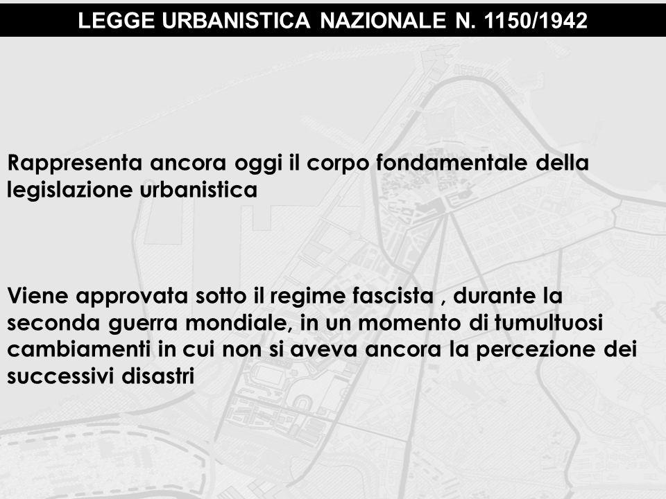 LEGGE URBANISTICA NAZIONALE N. 1150/1942 Rappresenta ancora oggi il corpo fondamentale della legislazione urbanistica Viene approvata sotto il regime