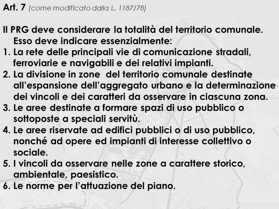 Art. 7 (come modificato dalla L. 1187/78) Il PRG deve considerare la totalità del territorio comunale. Esso deve indicare essenzialmente: 1.La rete de