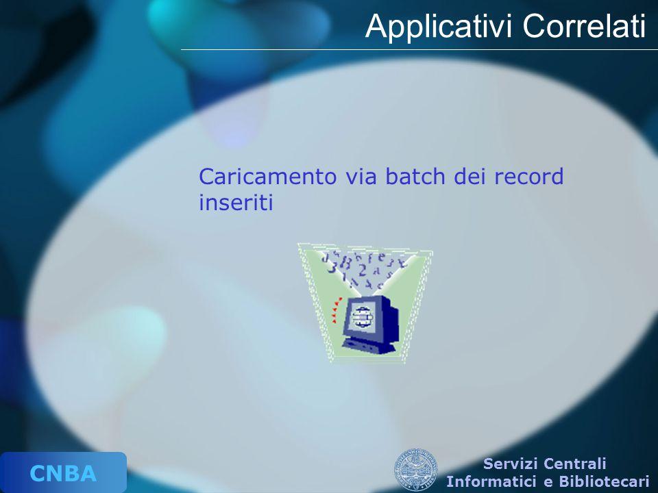CNBA Servizi Centrali Informatici e Bibliotecari Applicativi Correlati Caricamento via batch dei record inseriti