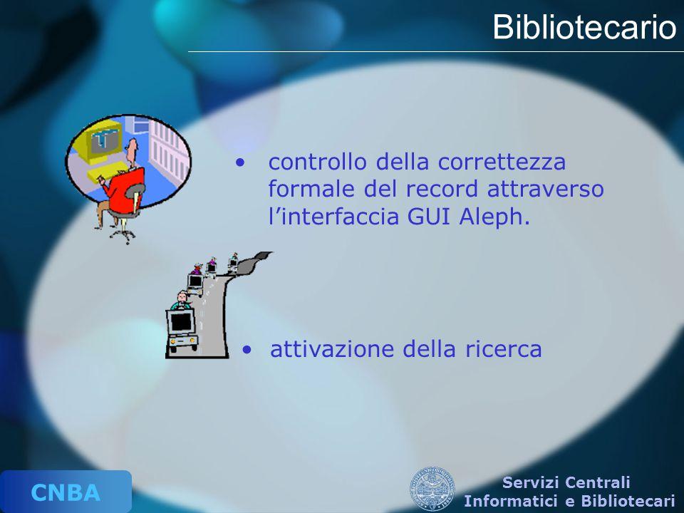 CNBA Servizi Centrali Informatici e Bibliotecari Bibliotecario controllo della correttezza formale del record attraverso l'interfaccia GUI Aleph. atti