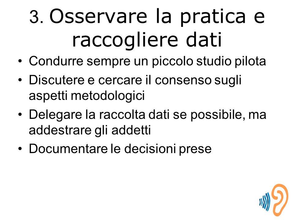 3. Osservare la pratica e raccogliere dati Condurre sempre un piccolo studio pilota Discutere e cercare il consenso sugli aspetti metodologici Delegar