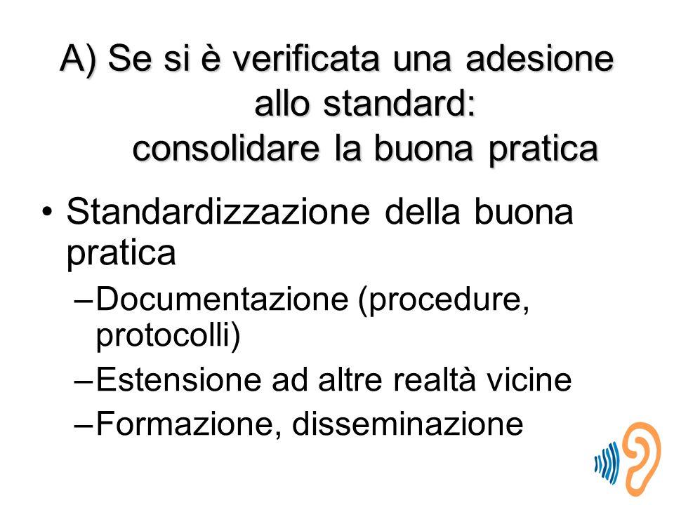A) Se si è verificata una adesione allo standard: consolidare la buona pratica Standardizzazione della buona pratica –Documentazione (procedure, protocolli) –Estensione ad altre realtà vicine –Formazione, disseminazione