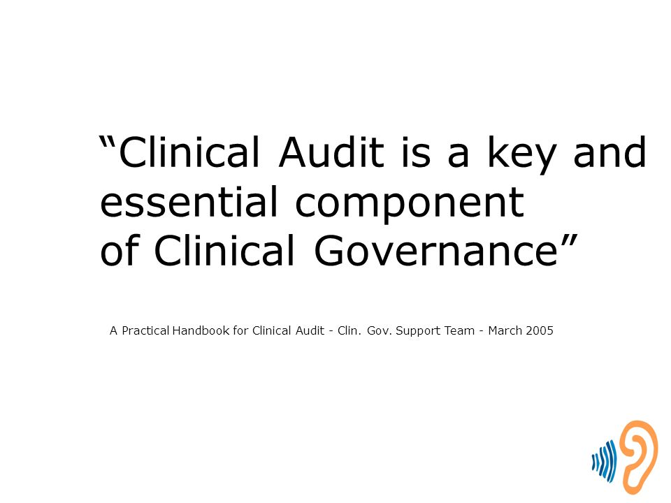 "A Practical Handbook for Clinical Audit - Clin. Gov. Support Team - March 2005 ""Clinical Audit is a key and essential component of Clinical Governance"
