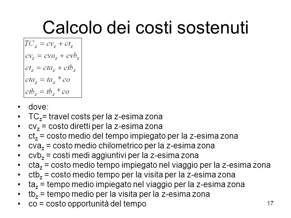17 Calcolo dei costi sostenuti dove: TC z = travel costs per la z-esima zona cv z = costo diretti per la z-esima zona ct z = costo medio del tempo impiegato per la z-esima zona cva z = costo medio chilometrico per la z-esima zona cvb z = costi medi aggiuntivi per la z-esima zona cta z = costo medio tempo impiegato nel viaggio per la z-esima zona ctb z = costo medio tempo per la visita per la z-esima zona ta z = tempo medio impiegato nel viaggio per la z-esima zona tb z = tempo medio per la visita per la z-esima zona co = costo opportunità del tempo