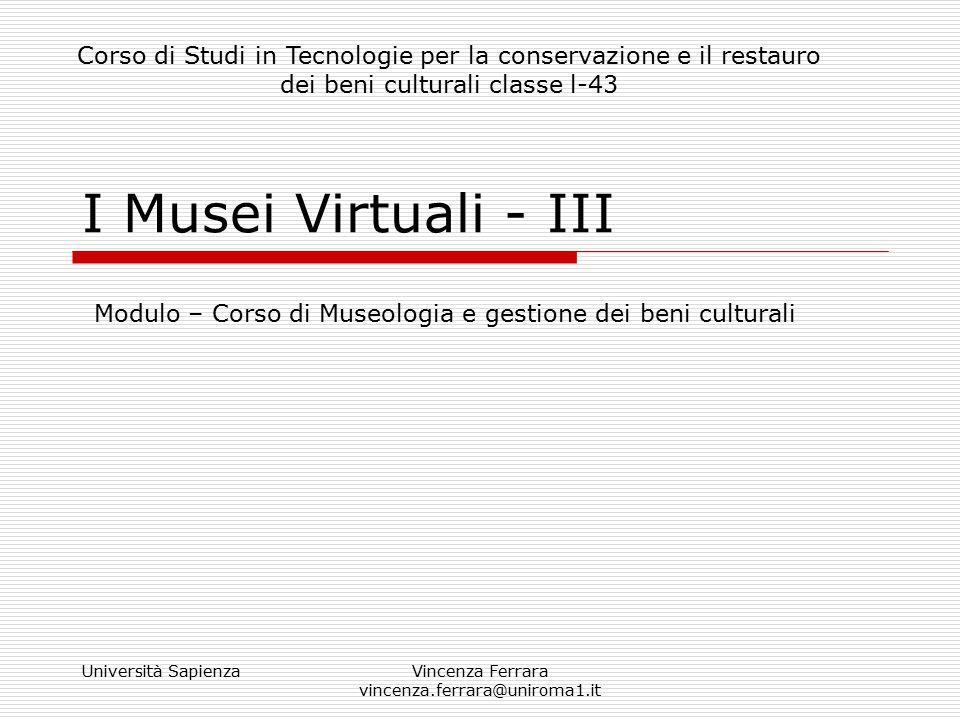 Università SapienzaVincenza Ferrara vincenza.ferrara@uniroma1.it I Musei Virtuali - III Modulo – Corso di Museologia e gestione dei beni culturali Cor