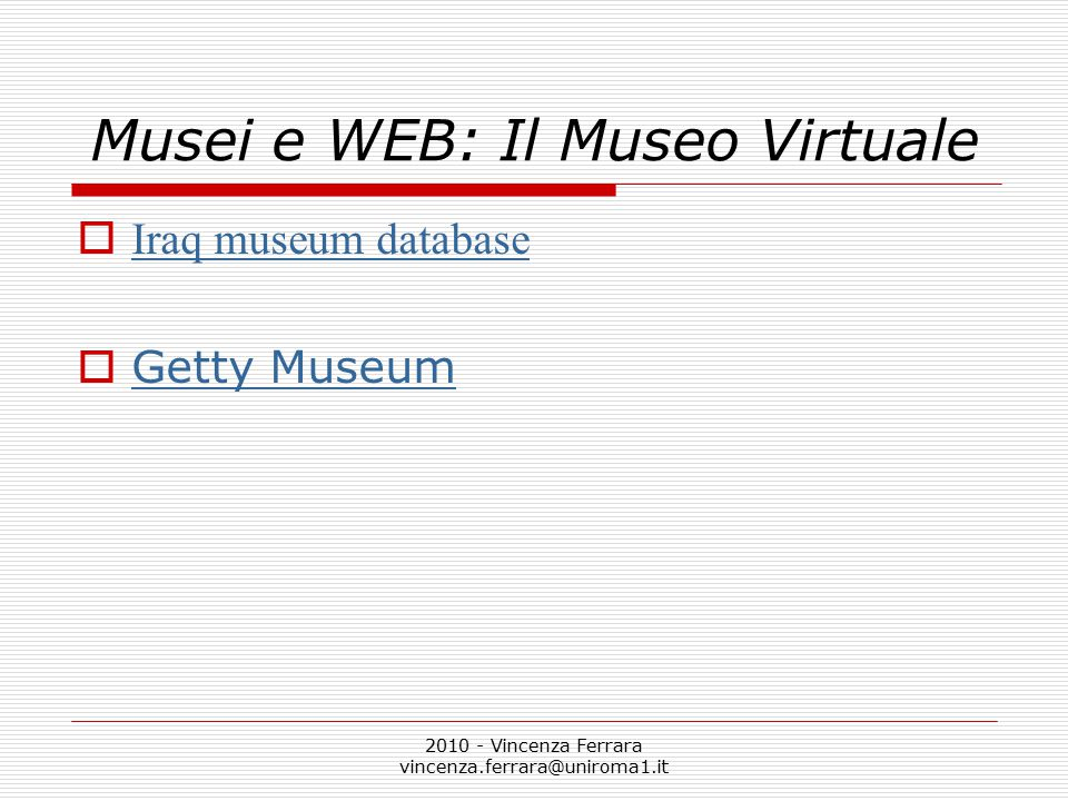 2010 - Vincenza Ferrara vincenza.ferrara@uniroma1.it Musei e WEB: Il Museo Virtuale  Iraq museum database Iraq museum database  Getty Museum Getty Museum