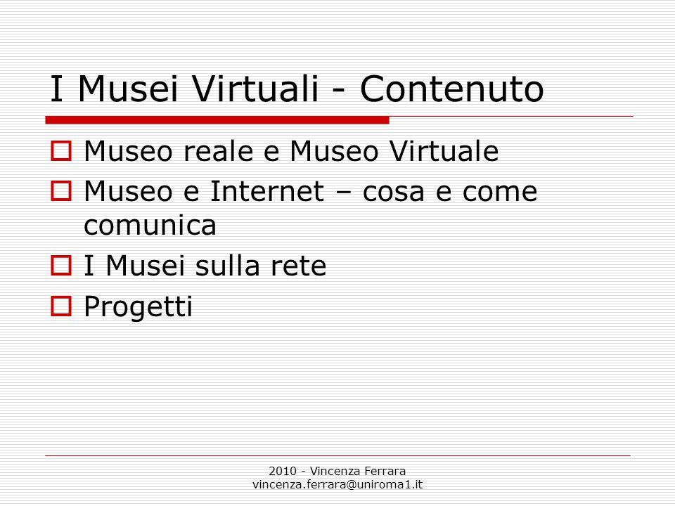 2010 - Vincenza Ferrara vincenza.ferrara@uniroma1.it I Musei Virtuali - Contenuto  Museo reale e Museo Virtuale  Museo e Internet – cosa e come comunica  I Musei sulla rete  Progetti