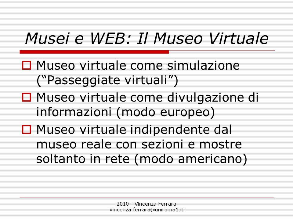 2010 - Vincenza Ferrara vincenza.ferrara@uniroma1.it Musei e WEB: Il Museo Virtuale  Museo virtuale come simulazione ( Passeggiate virtuali )  Museo virtuale come divulgazione di informazioni (modo europeo)  Museo virtuale indipendente dal museo reale con sezioni e mostre soltanto in rete (modo americano)