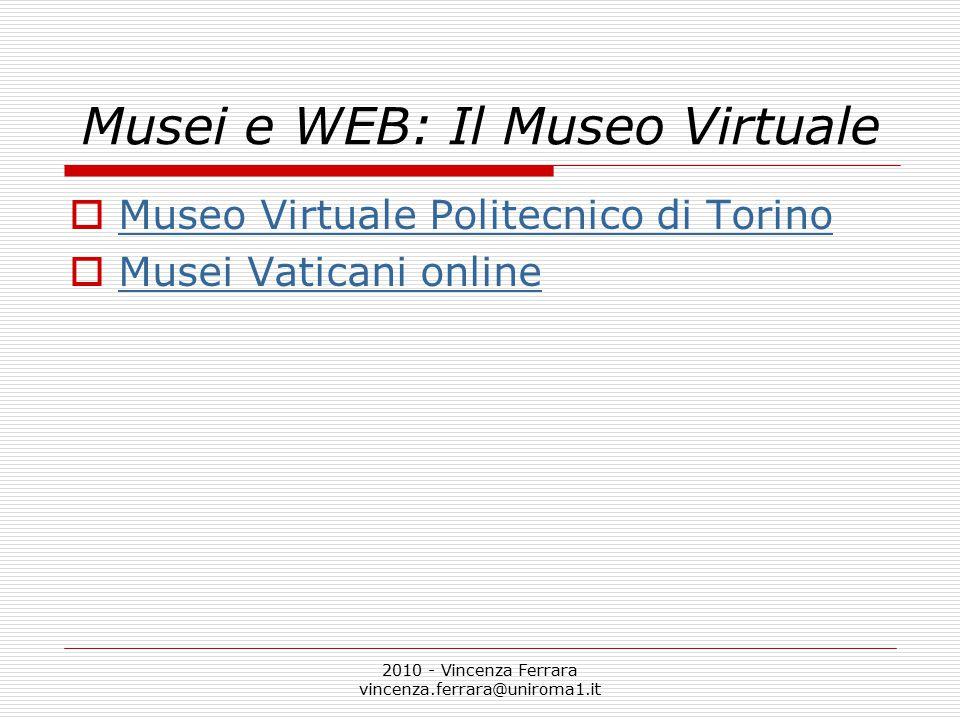 2010 - Vincenza Ferrara vincenza.ferrara@uniroma1.it Musei e WEB: Il Museo Virtuale  Museo Virtuale Politecnico di Torino Museo Virtuale Politecnico
