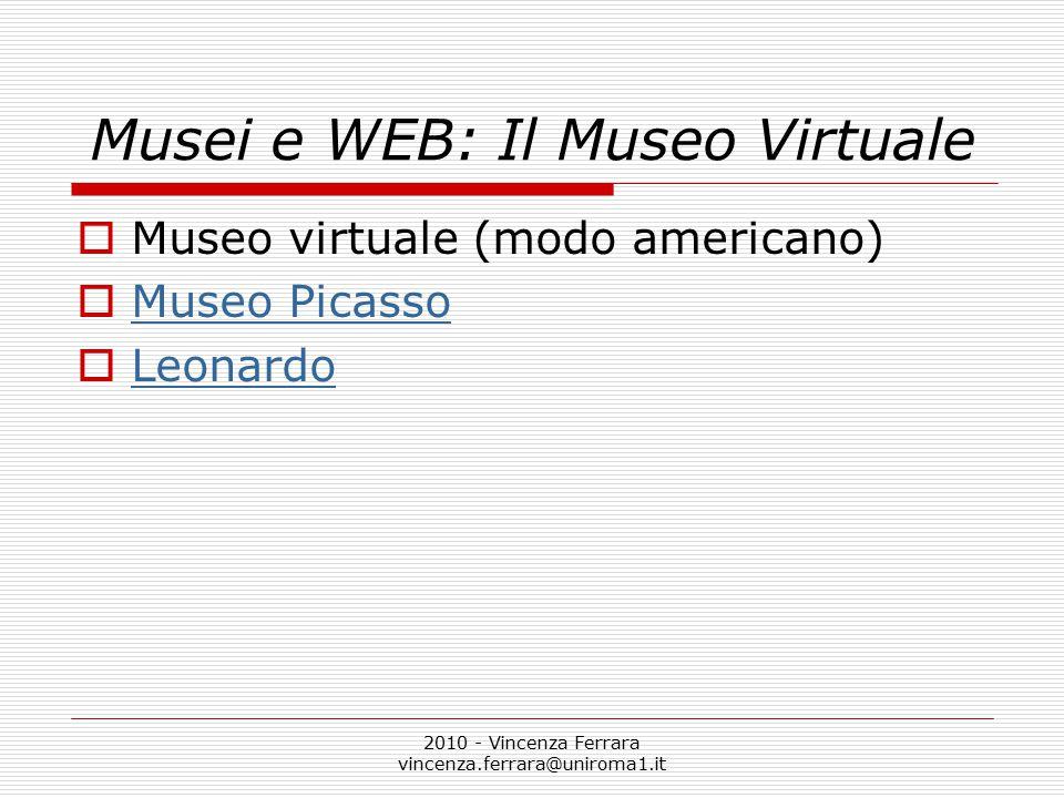 2010 - Vincenza Ferrara vincenza.ferrara@uniroma1.it Musei e WEB: Il Museo Virtuale  Museo virtuale (modo americano)  Museo Picasso Museo Picasso  Leonardo Leonardo