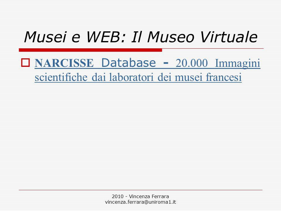 2010 - Vincenza Ferrara vincenza.ferrara@uniroma1.it Musei e WEB: Il Museo Virtuale  NARCISSE Database - 20.000 Immagini scientifiche dai laboratori dei musei francesi NARCISSE Database - 20.000 Immagini scientifiche dai laboratori dei musei francesi