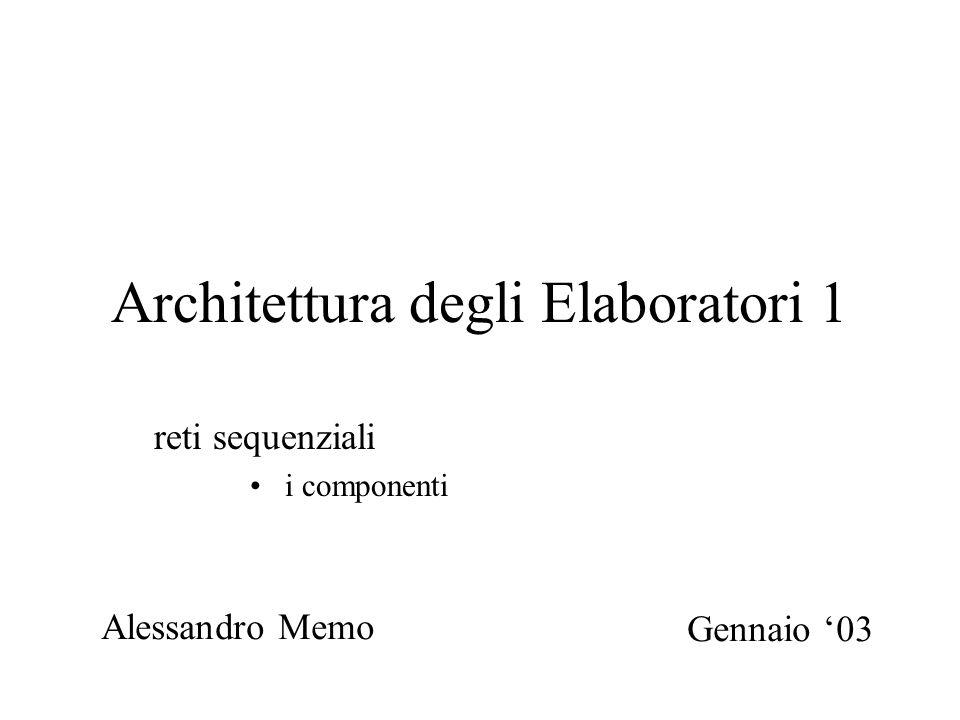Architettura degli Elaboratori 1 reti sequenziali i componenti Alessandro Memo Gennaio '03