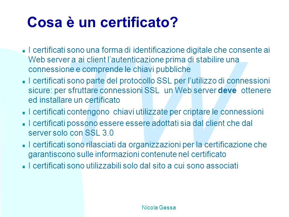 TW Nicola Gessa Cosa è un certificato? n I certificati sono una forma di identificazione digitale che consente ai Web server a ai client l'autenticazi