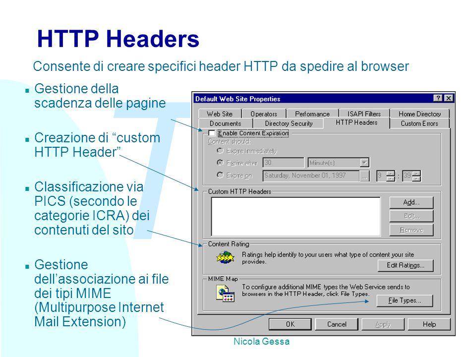 TW Nicola Gessa HTTP Headers n Gestione della scadenza delle pagine n Creazione di custom HTTP Header n Classificazione via PICS (secondo le categorie ICRA) dei contenuti del sito n Gestione dell'associazione ai file dei tipi MIME (Multipurpose Internet Mail Extension) Consente di creare specifici header HTTP da spedire al browser