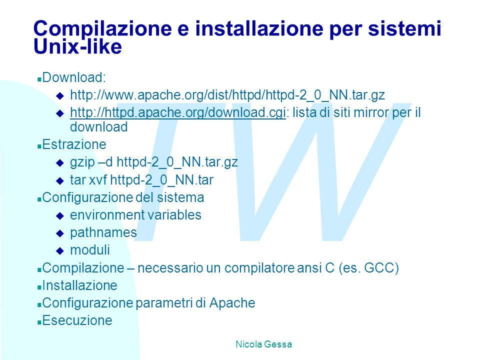 TW Nicola Gessa Compilazione e installazione per sistemi Unix-like n Download: u http://www.apache.org/dist/httpd/httpd-2_0_NN.tar.gz u http://httpd.apache.org/download.cgi: lista di siti mirror per il download http://httpd.apache.org/download.cgi n Estrazione u gzip –d httpd-2_0_NN.tar.gz u tar xvf httpd-2_0_NN.tar n Configurazione del sistema u environment variables u pathnames u moduli n Compilazione – necessario un compilatore ansi C (es.