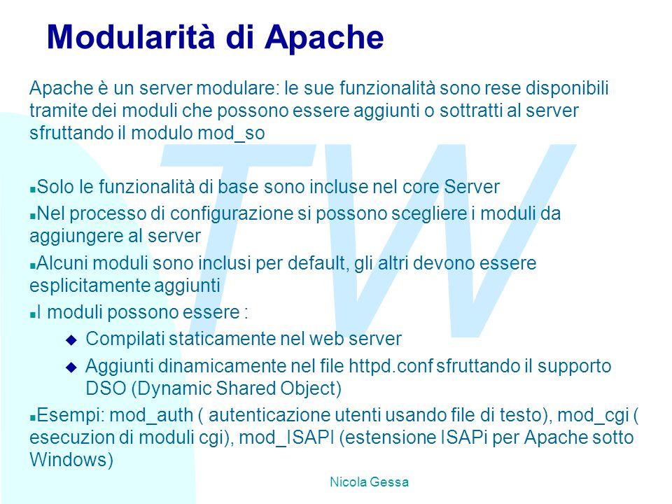 TW Nicola Gessa Modularità di Apache Apache è un server modulare: le sue funzionalità sono rese disponibili tramite dei moduli che possono essere aggiunti o sottratti al server sfruttando il modulo mod_so n Solo le funzionalità di base sono incluse nel core Server n Nel processo di configurazione si possono scegliere i moduli da aggiungere al server n Alcuni moduli sono inclusi per default, gli altri devono essere esplicitamente aggiunti n I moduli possono essere : u Compilati staticamente nel web server u Aggiunti dinamicamente nel file httpd.conf sfruttando il supporto DSO (Dynamic Shared Object) n Esempi: mod_auth ( autenticazione utenti usando file di testo), mod_cgi ( esecuzion di moduli cgi), mod_ISAPI (estensione ISAPi per Apache sotto Windows)