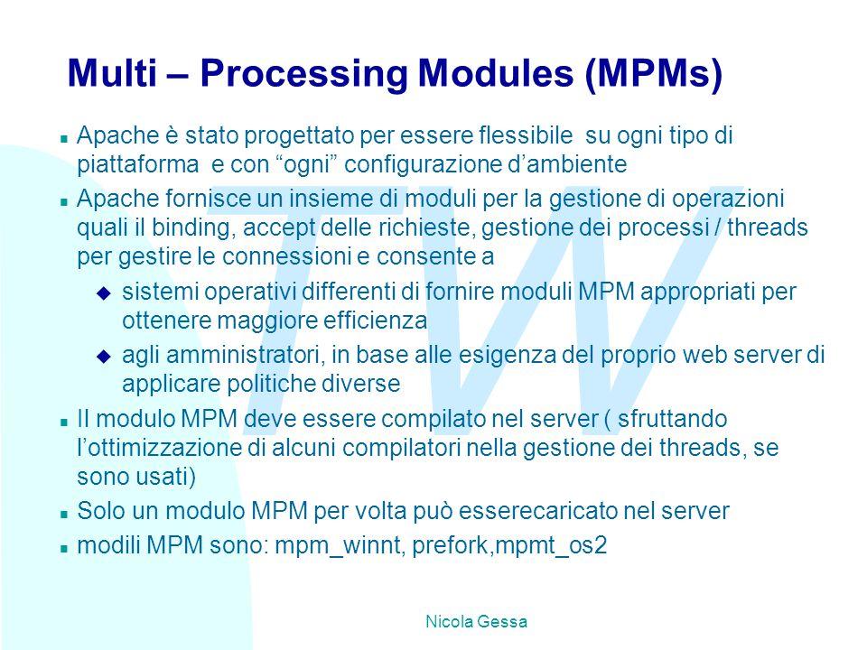 TW Nicola Gessa Multi – Processing Modules (MPMs) n Apache è stato progettato per essere flessibile su ogni tipo di piattaforma e con ogni configurazione d'ambiente n Apache fornisce un insieme di moduli per la gestione di operazioni quali il binding, accept delle richieste, gestione dei processi / threads per gestire le connessioni e consente a u sistemi operativi differenti di fornire moduli MPM appropriati per ottenere maggiore efficienza u agli amministratori, in base alle esigenza del proprio web server di applicare politiche diverse n Il modulo MPM deve essere compilato nel server ( sfruttando l'ottimizzazione di alcuni compilatori nella gestione dei threads, se sono usati) n Solo un modulo MPM per volta può esserecaricato nel server n modili MPM sono: mpm_winnt, prefork,mpmt_os2