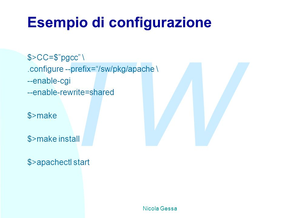 TW Nicola Gessa Esempio di configurazione $>CC=$ pgcc \.configure --prefix= /sw/pkg/apache \ --enable-cgi --enable-rewrite=shared $>make $>make install $>apachectl start