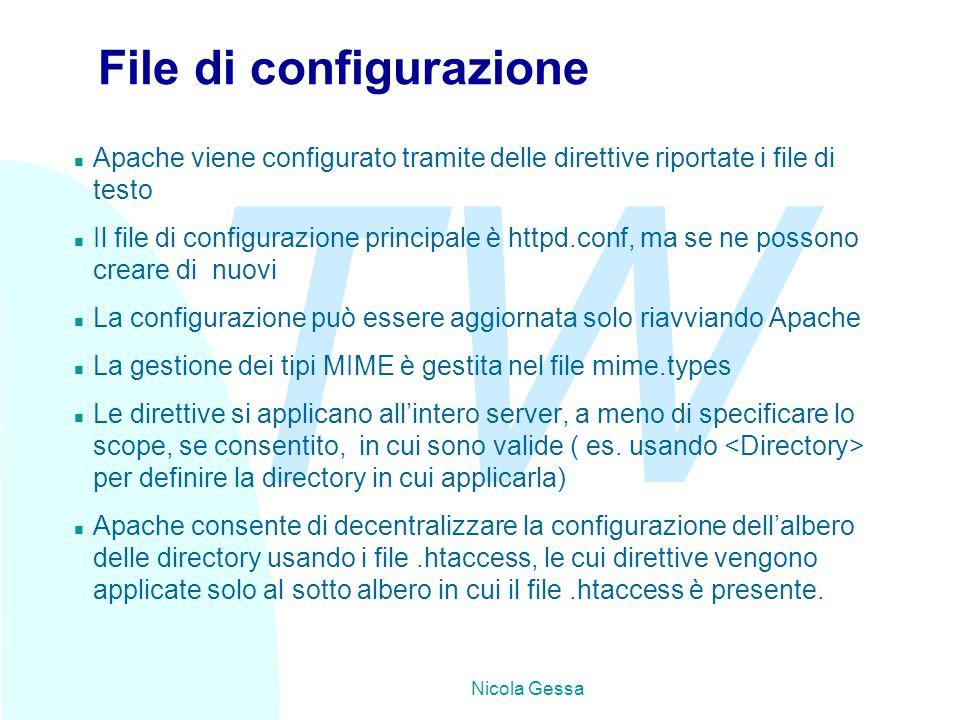 TW Nicola Gessa File di configurazione n Apache viene configurato tramite delle direttive riportate i file di testo n Il file di configurazione principale è httpd.conf, ma se ne possono creare di nuovi n La configurazione può essere aggiornata solo riavviando Apache n La gestione dei tipi MIME è gestita nel file mime.types n Le direttive si applicano all'intero server, a meno di specificare lo scope, se consentito, in cui sono valide ( es.