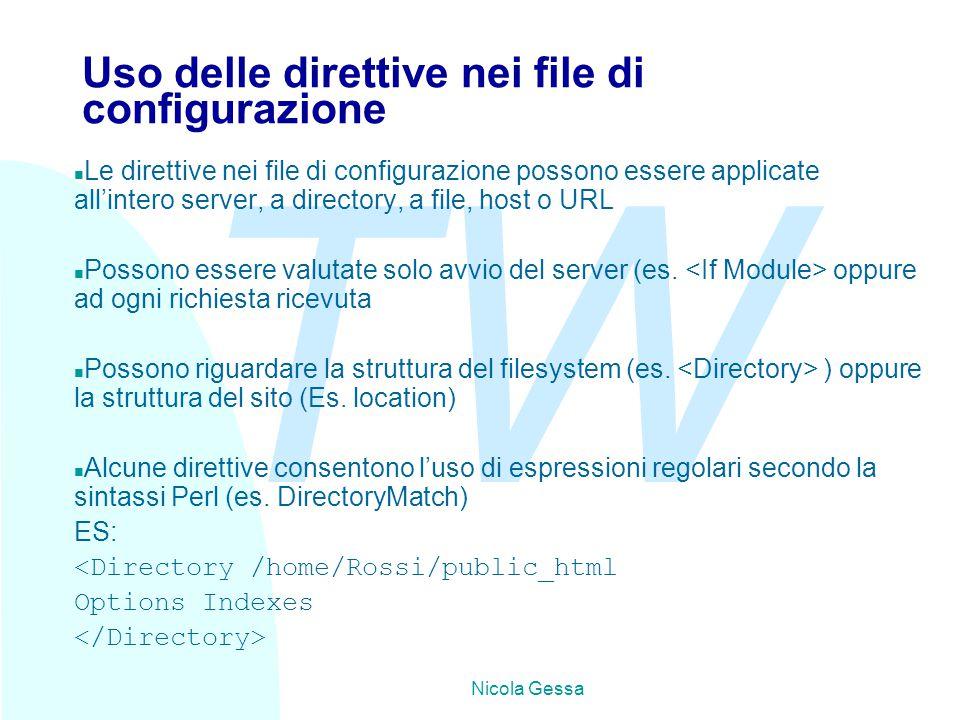 TW Nicola Gessa Uso delle direttive nei file di configurazione n Le direttive nei file di configurazione possono essere applicate all'intero server, a directory, a file, host o URL n Possono essere valutate solo avvio del server (es.