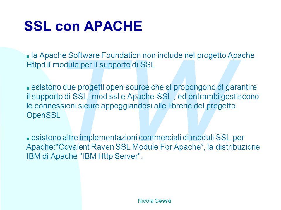TW Nicola Gessa SSL con APACHE n la Apache Software Foundation non include nel progetto Apache Httpd il modulo per il supporto di SSL n esistono due progetti open source che si propongono di garantire il supporto di SSL :mod ssl e Apache-SSL, ed entrambi gestiscono le connessioni sicure appoggiandosi alle librerie del progetto OpenSSL n esistono altre implementazioni commerciali di moduli SSL per Apache: Covalent Raven SSL Module For Apache , la distribuzione IBM di Apache IBM Http Server .