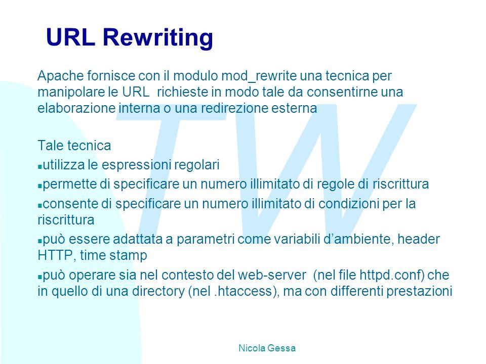 TW Nicola Gessa URL Rewriting Apache fornisce con il modulo mod_rewrite una tecnica per manipolare le URL richieste in modo tale da consentirne una elaborazione interna o una redirezione esterna Tale tecnica n utilizza le espressioni regolari n permette di specificare un numero illimitato di regole di riscrittura n consente di specificare un numero illimitato di condizioni per la riscrittura n può essere adattata a parametri come variabili d'ambiente, header HTTP, time stamp n può operare sia nel contesto del web-server (nel file httpd.conf) che in quello di una directory (nel.htaccess), ma con differenti prestazioni