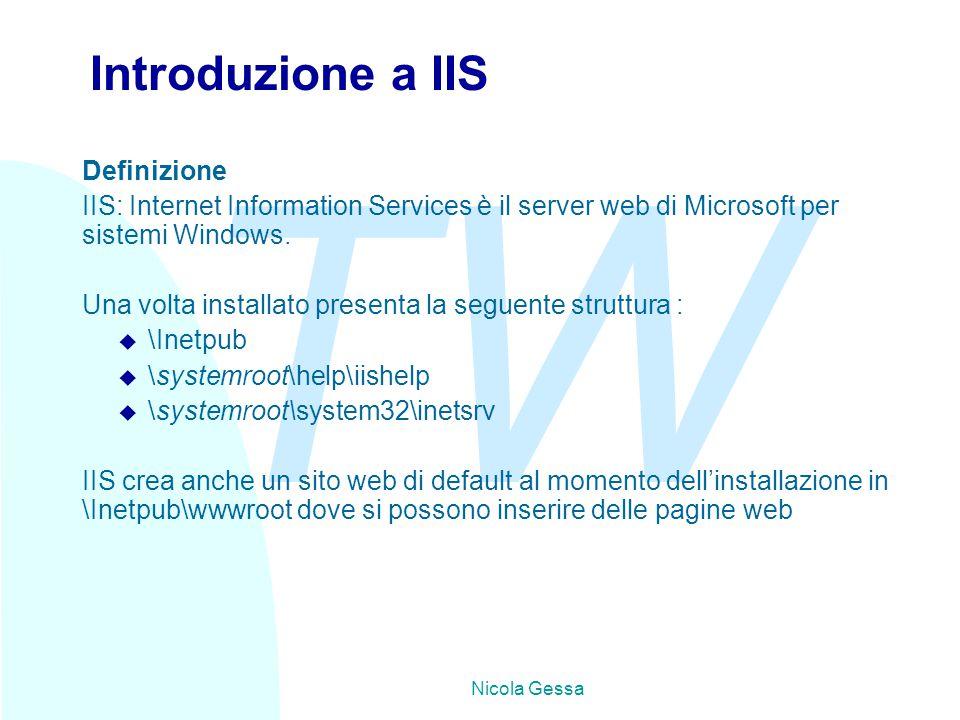 TW Nicola Gessa Introduzione a IIS Definizione IIS: Internet Information Services è il server web di Microsoft per sistemi Windows. Una volta installa