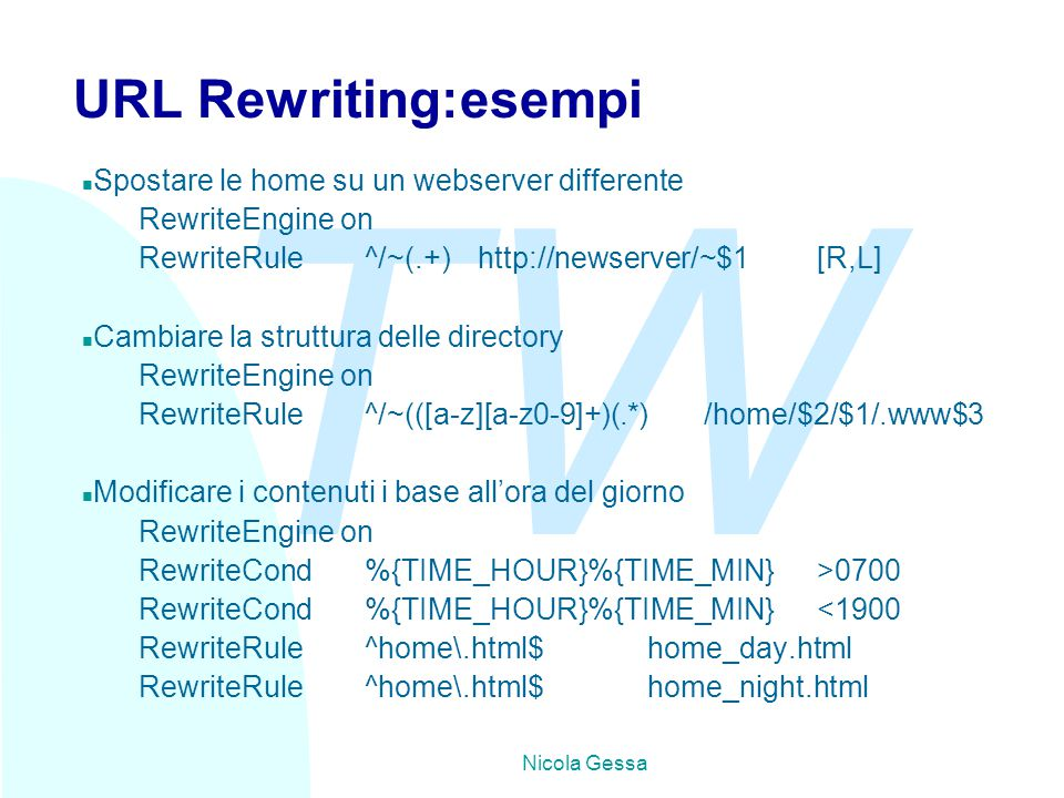 TW Nicola Gessa URL Rewriting:esempi n Spostare le home su un webserver differente RewriteEngine on RewriteRule^/~(.+)http://newserver/~$1[R,L] n Cambiare la struttura delle directory RewriteEngine on RewriteRule^/~(([a-z][a-z0-9]+)(.*)/home/$2/$1/.www$3 n Modificare i contenuti i base all'ora del giorno RewriteEngine on RewriteCond%{TIME_HOUR}%{TIME_MIN}>0700 RewriteCond%{TIME_HOUR}%{TIME_MIN}<1900 RewriteRule^home\.html$home_day.html RewriteRule^home\.html$home_night.html