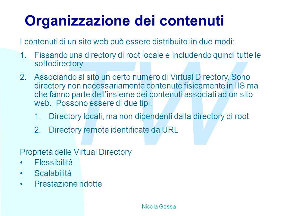 TW Nicola Gessa Organizzazione dei contenuti I contenuti di un sito web può essere distribuito iin due modi: 1.Fissando una directory di root locale e includendo quindi tutte le sottodirectory 2.Associando al sito un certo numero di Virtual Directory.
