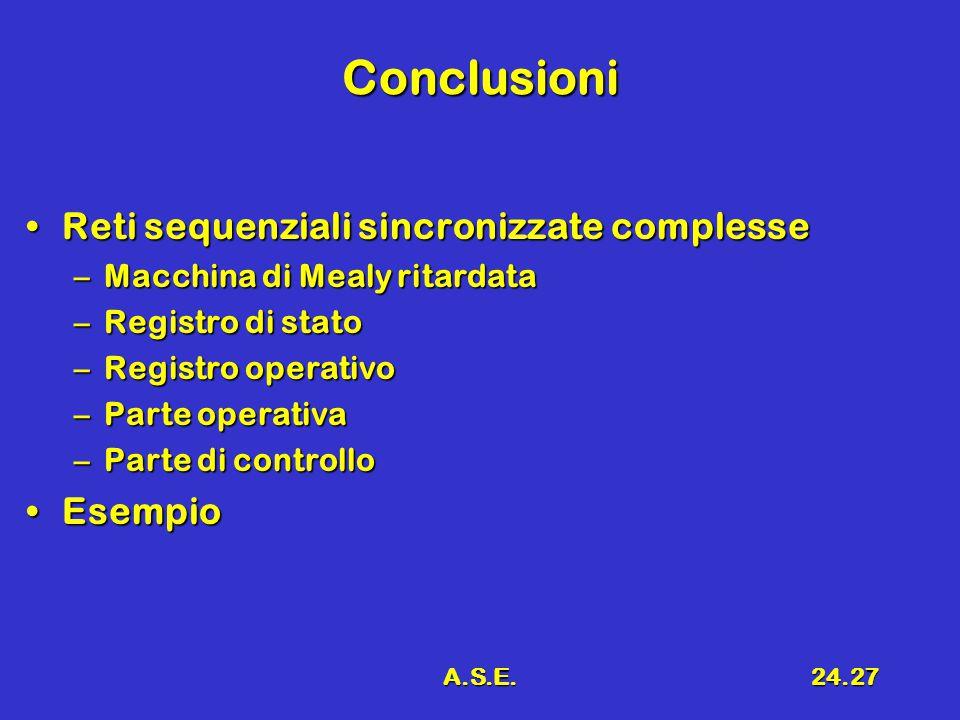 A.S.E.24.27 Conclusioni Reti sequenziali sincronizzate complesseReti sequenziali sincronizzate complesse –Macchina di Mealy ritardata –Registro di stato –Registro operativo –Parte operativa –Parte di controllo EsempioEsempio