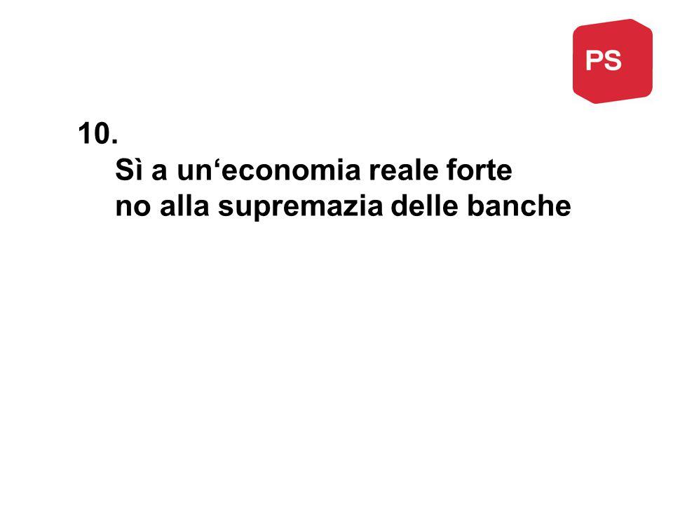 10. Sì a un'economia reale forte no alla supremazia delle banche
