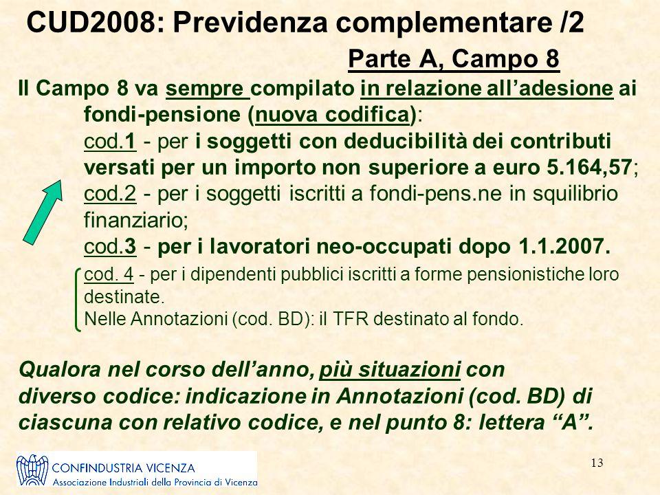 13 CUD2008: Previdenza complementare /2 Parte A, Campo 8 Il Campo 8 va sempre compilato in relazione all'adesione ai fondi-pensione (nuova codifica):