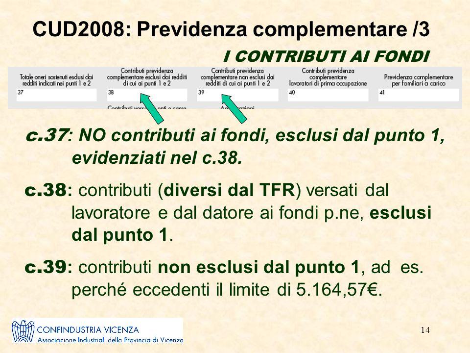 14 CUD2008: Previdenza complementare /3 I CONTRIBUTI AI FONDI c.37 : NO contributi ai fondi, esclusi dal punto 1, evidenziati nel c.38. c.38 : contrib