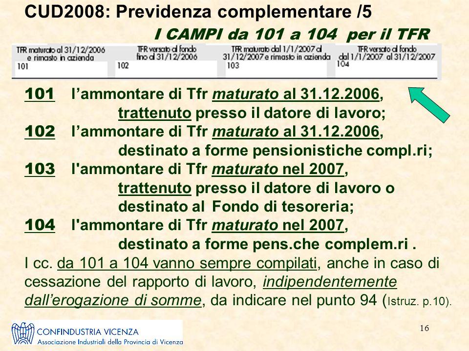 16 CUD2008: Previdenza complementare /5 I CAMPI da 101 a 104 per il TFR 101 l'ammontare di Tfr maturato al 31.12.2006, trattenuto presso il datore di