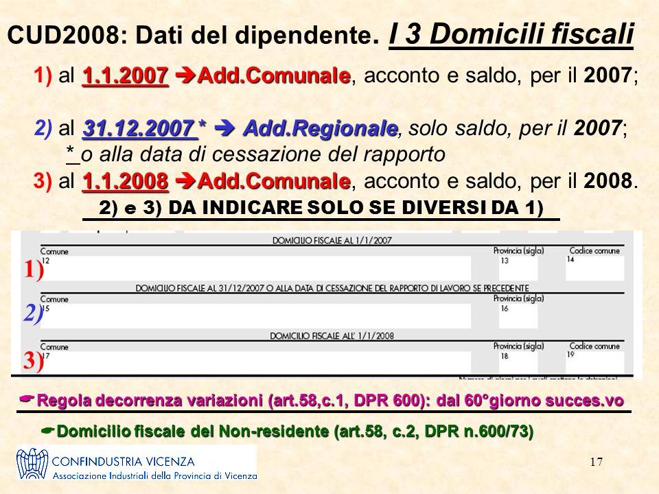 17 CUD2008: Dati del dipendente. I 3 Domicili fiscali 1.1.2007  Add.Comunale 1) al 1.1.2007  Add.Comunale, acconto e saldo, per il 2007; 31.12.2007