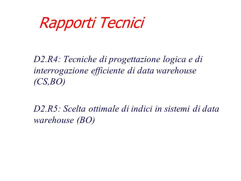 Rapporti Tecnici D2.R4: Tecniche di progettazione logica e di interrogazione efficiente di data warehouse (CS,BO) D2.R5: Scelta ottimale di indici in sistemi di data warehouse (BO)