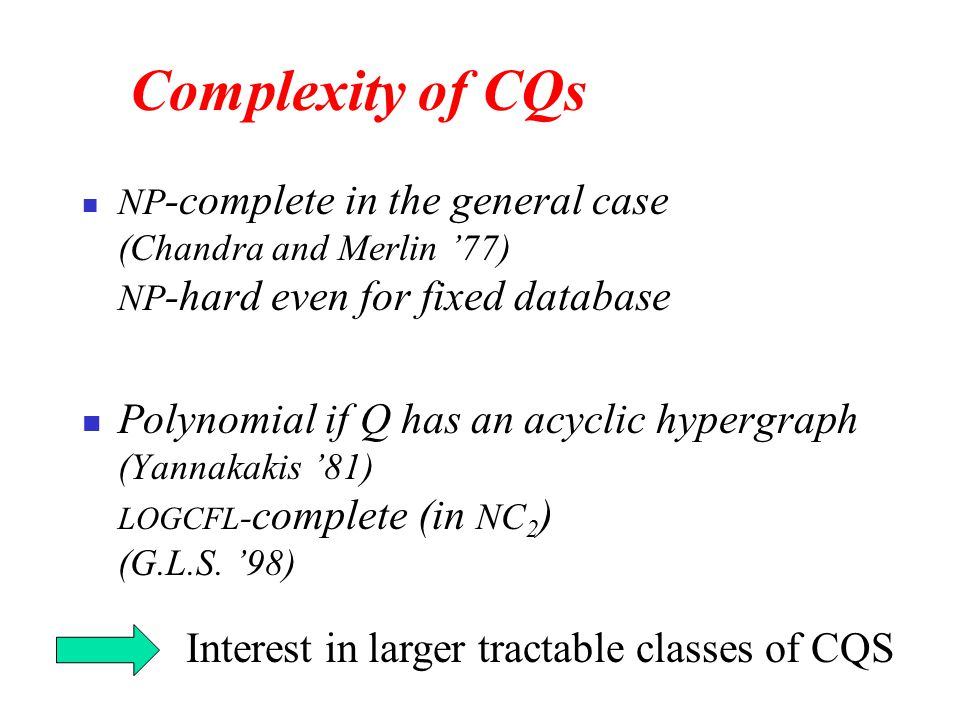 Complexity of CQs NP -complete in the general case (Chandra and Merlin '77) NP -hard even for fixed database Polynomial if Q has an acyclic hypergraph (Yannakakis '81) LOGCFL - complete (in NC 2 ) (G.L.S.