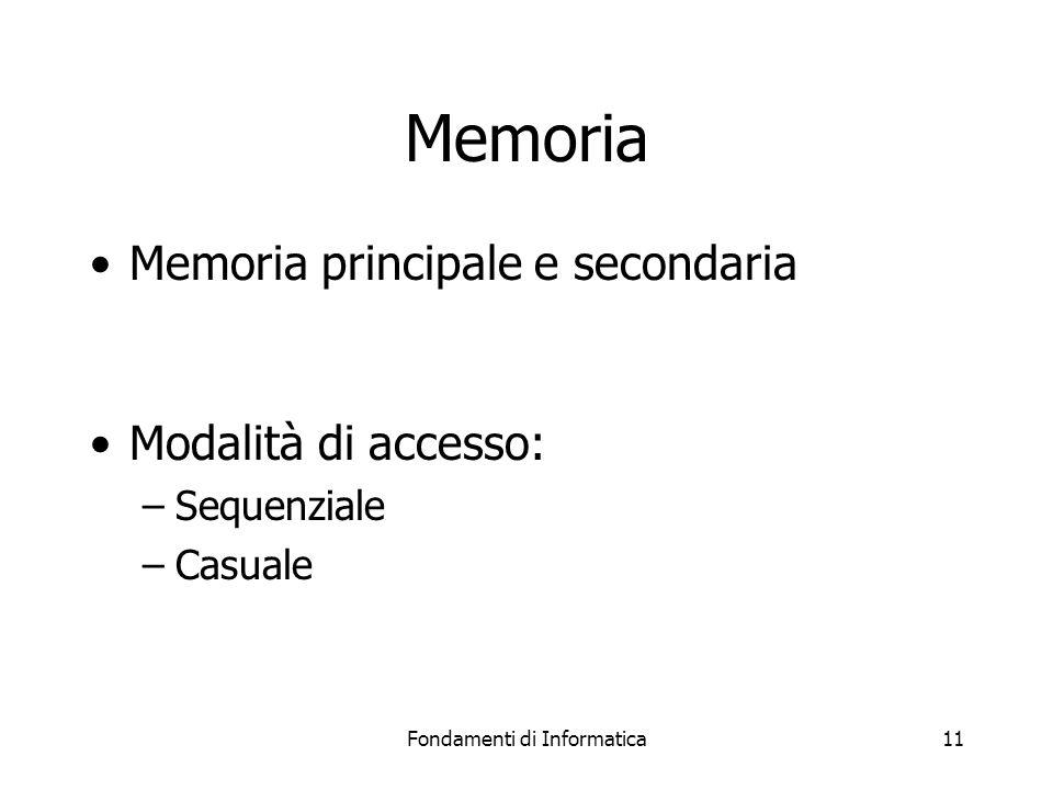 Fondamenti di Informatica11 Memoria Memoria principale e secondaria Modalità di accesso: –Sequenziale –Casuale