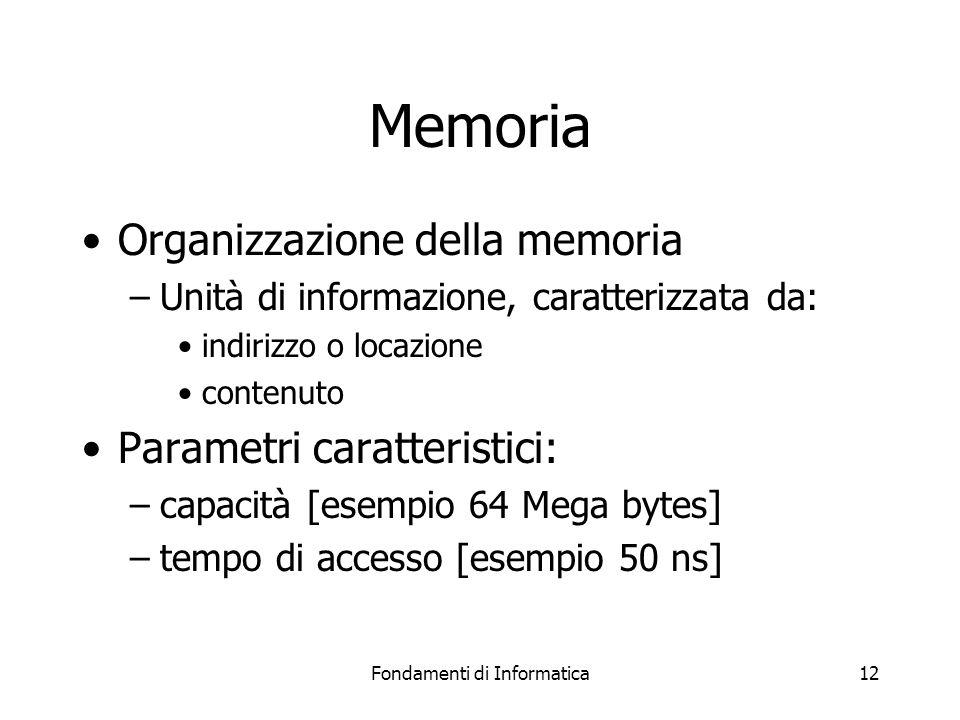 Fondamenti di Informatica12 Memoria Organizzazione della memoria –Unità di informazione, caratterizzata da: indirizzo o locazione contenuto Parametri caratteristici: –capacità [esempio 64 Mega bytes] –tempo di accesso [esempio 50 ns]