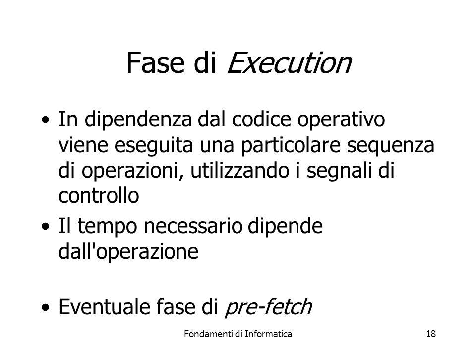 Fondamenti di Informatica18 Fase di Execution In dipendenza dal codice operativo viene eseguita una particolare sequenza di operazioni, utilizzando i segnali di controllo Il tempo necessario dipende dall operazione Eventuale fase di pre-fetch
