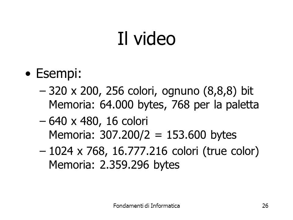 Fondamenti di Informatica26 Il video Esempi: –320 x 200, 256 colori, ognuno (8,8,8) bit Memoria: 64.000 bytes, 768 per la paletta –640 x 480, 16 colori Memoria: 307.200/2 = 153.600 bytes –1024 x 768, 16.777.216 colori (true color) Memoria: 2.359.296 bytes