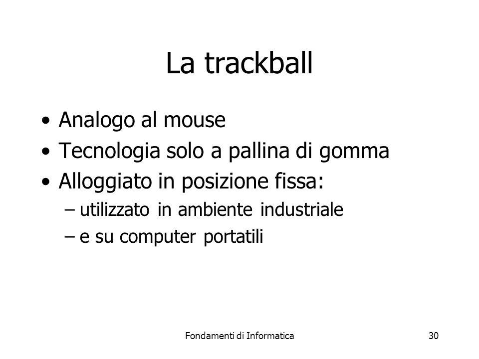 Fondamenti di Informatica30 La trackball Analogo al mouse Tecnologia solo a pallina di gomma Alloggiato in posizione fissa: –utilizzato in ambiente industriale –e su computer portatili