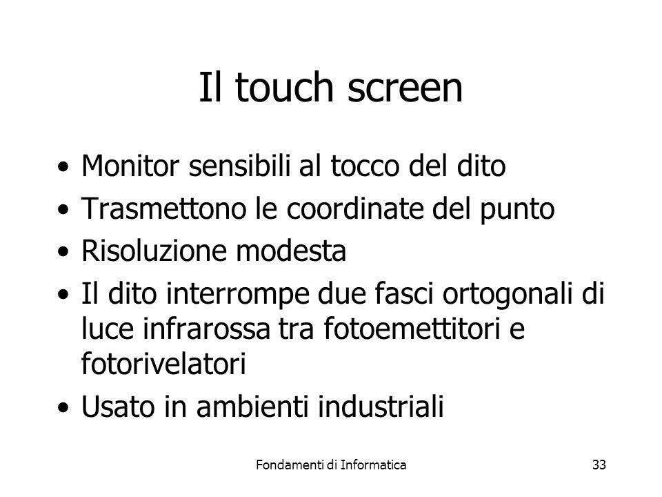 Fondamenti di Informatica33 Il touch screen Monitor sensibili al tocco del dito Trasmettono le coordinate del punto Risoluzione modesta Il dito interrompe due fasci ortogonali di luce infrarossa tra fotoemettitori e fotorivelatori Usato in ambienti industriali