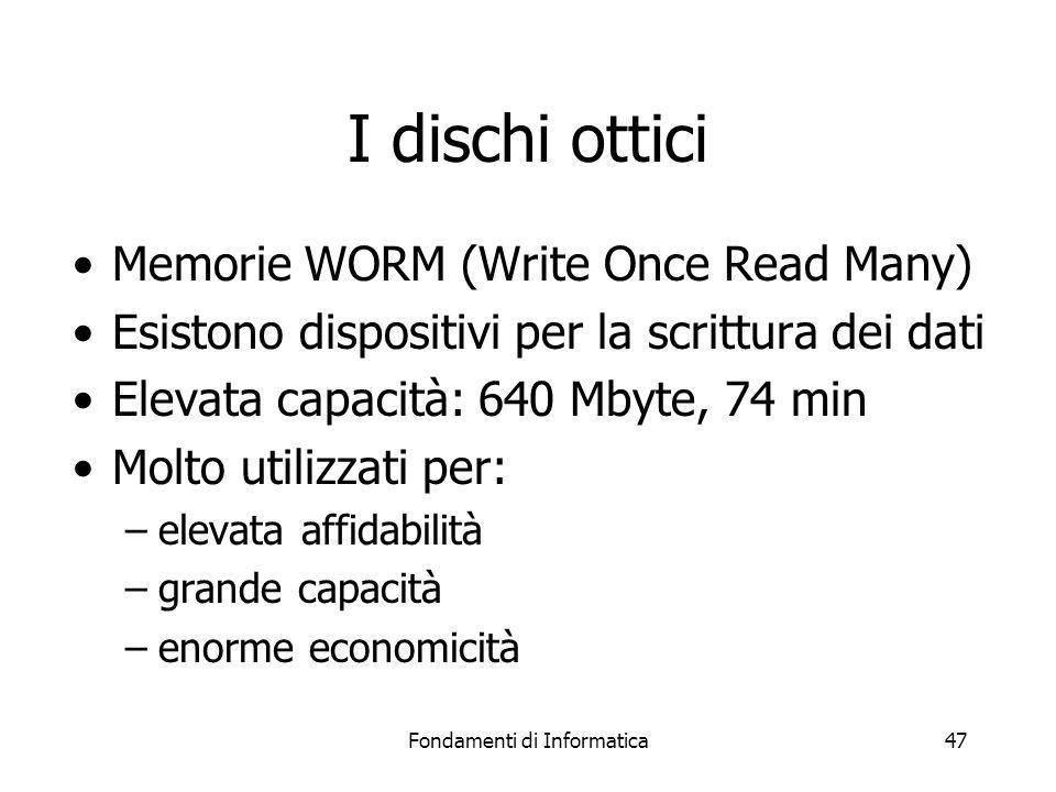 Fondamenti di Informatica47 I dischi ottici Memorie WORM (Write Once Read Many) Esistono dispositivi per la scrittura dei dati Elevata capacità: 640 Mbyte, 74 min Molto utilizzati per: –elevata affidabilità –grande capacità –enorme economicità