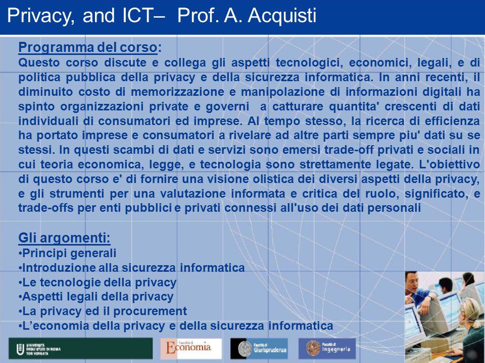 Privacy, and ICT– Prof. A. Acquisti Programma del corso: Questo corso discute e collega gli aspetti tecnologici, economici, legali, e di politica pubb