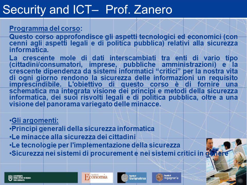 Security and ICT– Prof. Zanero Programma del corso: Questo corso approfondisce gli aspetti tecnologici ed economici (con cenni agli aspetti legali e d