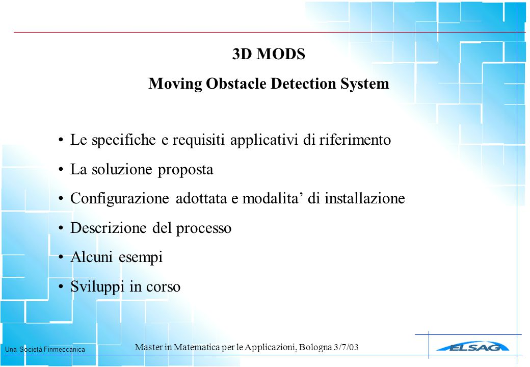 Una Società Finmeccanica Master in Matematica per le Applicazioni, Bologna 3/7/03 3D MODS Moving Obstacle Detection System Le specifiche e requisiti a